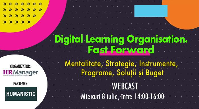 WEBCAST: DIGITAL LEARNING ORGANISATION. FAST FORWARD. Mentalitate, Strategie, Instrumente, Programe, Soluții și Buget. Miercuri 8 iulie, între orele 14.00-16.00