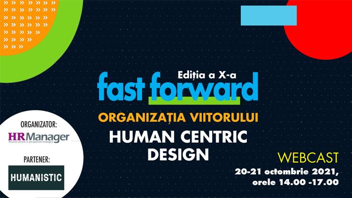 Webcast: FAST FORWARD. ORGANIZAȚIA VIITORULUI Ediția X. HUMAN CENTRIC DESIGN